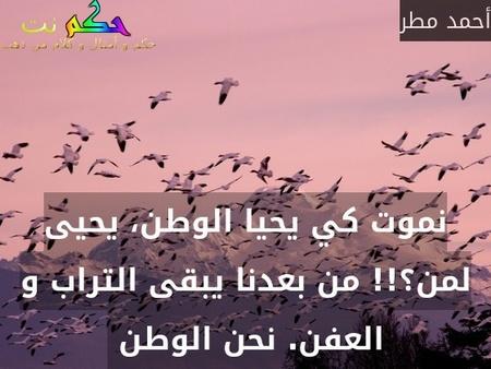 نموت كي يحيا الوطن، يحيى لمن؟!! من بعدنا يبقى التراب و العفن. نحن الوطن -أحمد مطر