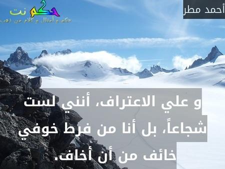 و علي الاعتراف، أنني لست شجاعاً، بل أنا من فرط خوفي خائف من أن أخاف. -أحمد مطر