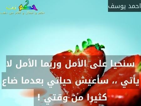 سنحيا على الأمل وربما الأمل لا يأتي ،، سأعيش حياتي بعدما ضاع كثيرا من وقتي ! -احمد يوسف