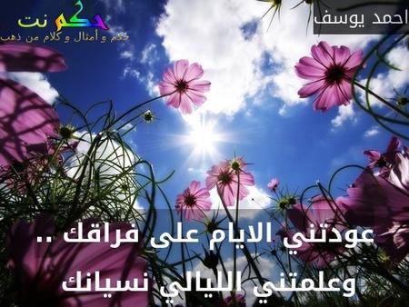 عودتني الايام على فراقك .. وعلمتني الليالي نسيانك -احمد يوسف