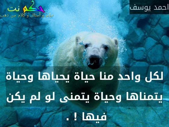 لكل واحد منا حياة يحياها وحياة يتمناها وحياة يتمنى لو لم يكن فيها ! . -احمد يوسف