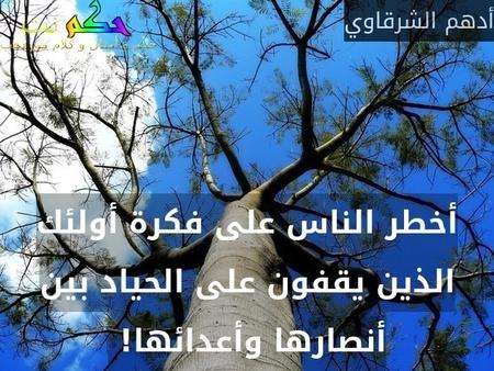 أخطر الناس على فكرة أولئك الذين يقفون على الحياد بين أنصارها وأعدائها! -أدهم الشرقاوي