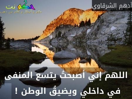 اللهم إني أصبحتُ يتسع المنفى في داخلي ويضيقُ الوطن ! -أدهم الشرقاوي