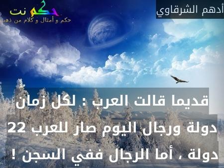 قديما قالت العرب : لكل زمان دولة ورجال اليوم صار للعرب 22 دولة ، أما الرجال ففي السجن ! -أدهم الشرقاوي