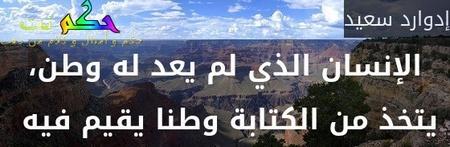 الإنسان الذي لم يعد له وطن، يتخذ من الكتابة وطنا يقيم فيه -إدوارد سعيد