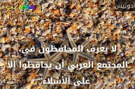 .لا يعرف المحافظون في المجتمع العربي أن يحافظوا إلا على الأشلاء -أدونيس