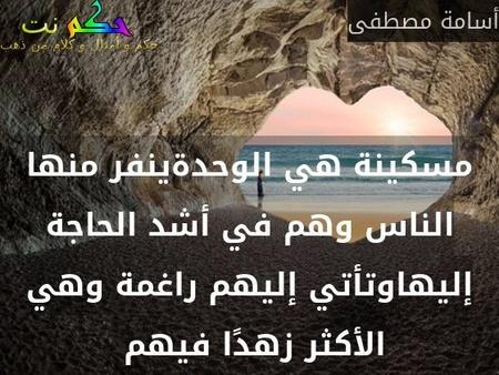 مسكينة هي الوحدةينفر منها الناس وهم في أشد الحاجة إليهاوتأتي إليهم راغمة وهي الأكثر زهدًا فيهم -أسامة مصطفى