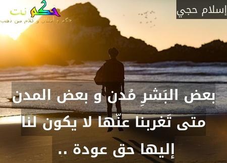 بعض البَشرِ مُدن و بعض المدن متى تَغربنا عنّها لا يكون لنا إليها حق عودة .. -إسلام حجي
