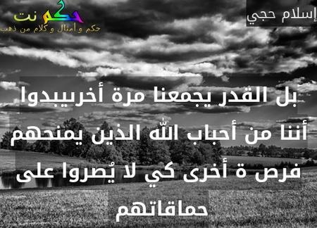بل القدر يجمعنا مرة أخرىيبدوا أننا من أحباب الله الذين يمنحهم فرص ة أخرى كي لا يُصروا على حماقاتهم -إسلام حجي