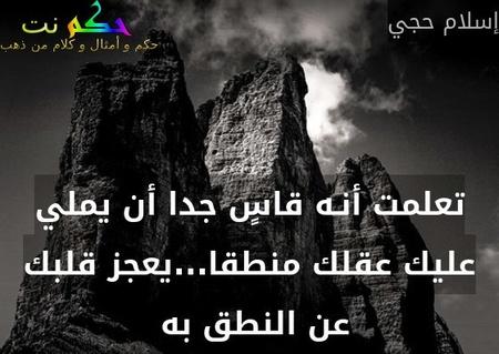 تعلمت أنـه قاسٍ جدا أن يملي عليك عقلك منطقا...يعجز قلبك عن النطق به -إسلام حجي