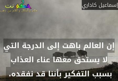إن العالم باهت إلى الدرجة التي لا يستحق معها عناء العذاب بسبب التفكير بأننا قد نفقده. -إسماعيل كاداري