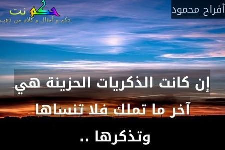 إن كانت الذكريات الحزينة هي آخر ما تملك فلا تنساها وتذكرها .. -أفراح محمود