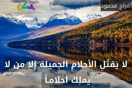 لا يَقتُلِ الأحلام الجميلة إلا من لا يَملِكُ أحلامـاً -أفراح محمود