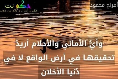 وأيُّ الأماني والأحلام أريدُ تحقيقهـا في أرض الواقع لا في دُنيا الأخلان -أفراح محمود