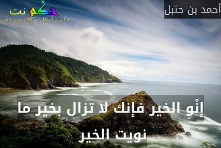 إنْوِ الخير فإنك لا تزال بخير ما نويت الخير -أحمد بن حنبل