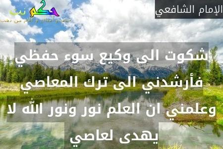 شكوت الى وكيع سوء حفظي فأرشدني الى ترك المعاصي وعلمني ان العلم نور ونور الله لا يهدى لعاصي -الإمام الشافعي