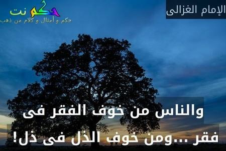 والناس من خوف الفقر فى فقر ...ومن خوف الذل فى ذل! -الإمام الغزالى
