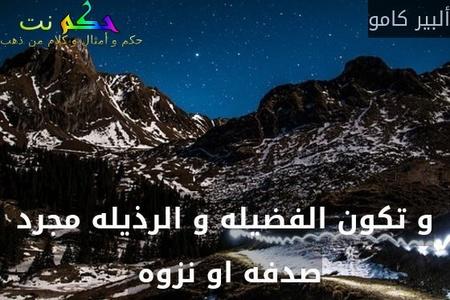 و تكون الفضيله و الرذيله مجرد صدفه او نزوه -ألبير كامو