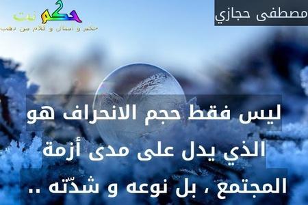 ليس فقط حجم الانحراف هو الذي يدل على مدى أزمة المجتمع ، بل نوعه و شدّته .. -مصطفى حجازي