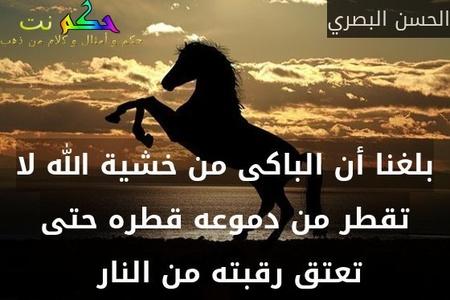 بلغنا أن الباكى من خشية الله لا تقطر من دموعه قطره حتى تعتق رقبته من النار -الحسن البصري