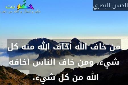 من خاف الله أخاف الله منه كل شيء، ومن خاف الناس أخافه الله من كل شيء. -الحسن البصري