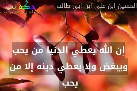 إن الله يعطي الدنيا من يحب ويبغض ولا يعطي دينه إلا من يحب -الحسين ابن علي ابن ابي طالب