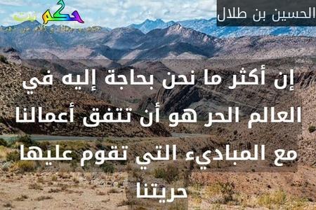 إن أكثر ما نحن بحاجة إليه في العالم الحر هو أن تتفق أعمالنا مع المباديء التي تقوم عليها حريتنا -الحسين بن طلال