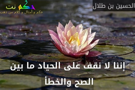 إننا لا نقف على الحياد ما بين الصح والخطأ -الحسين بن طلال