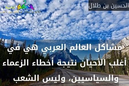 مشاكل العالم العربي هي في أغلب الأحيان نتيجة أخطاء الزعماء والسياسيين، وليس الشعب -الحسين بن طلال