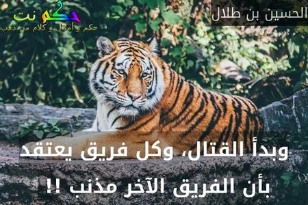 وبدأ القتال، وكل فريق يعتقد بأن الفريق الآخر مذنب !! -الحسين بن طلال