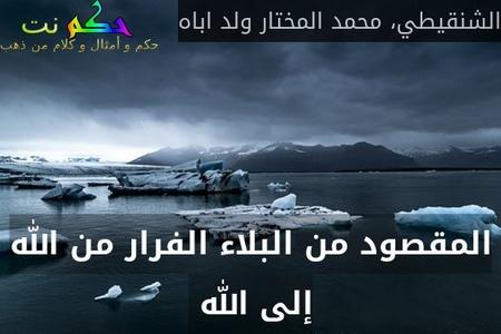 المقصود من البلاء الفرار من الله إلى الله -الشنقيطي، محمد المختار ولد اباه