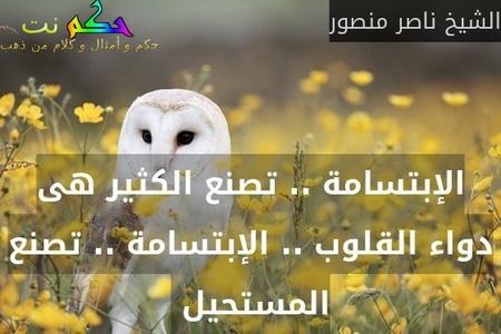 الإبتسامة .. تصنع الكثير هى دواء القلوب .. الإبتسامة .. تصنع المستحيل -الشيخ ناصر منصور