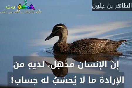 إنّ الإنسان مذهِل، لديهِ من الإرادة ما لا يُحسَبُ له حِساب! -الطاهر بن جلون