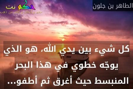 كل شيء بين يدي الله، هو الذي يوجّه خطوي في هذا البحر المنبسط حيث أغرق ثم أطفو... -الطاهر بن جلون