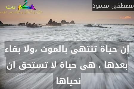 إن حياة تنتهى بالموت ،ولا بقاء بعدها ، هى حياة لا تستحق ان نحياها -مصطفى محمود