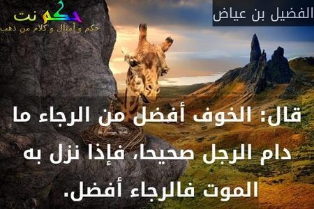 قال: الخوف أفضل من الرجاء ما دام الرجل صحيحا، فإذا نزل به الموت فالرجاء أفضل. -الفضيل بن عياض