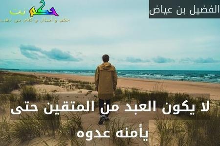 لا يكون العبد من المتقين حتى يأمنه عدوه -الفضيل بن عياض