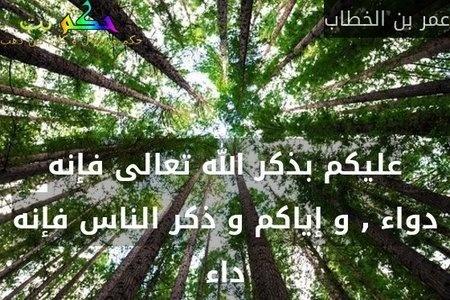 عليكم بذكر الله تعالى فإنه دواء , و إياكم و ذكر الناس فإنه داء-عمر بن الخطاب