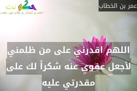 اللهم اقدرني على من ظلمني لأجعل عفوي عنه شكراً لك على مقدرتي عليه-عمر بن الخطاب