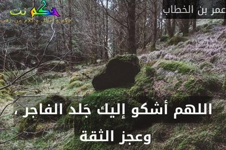 اللهم أشكو إليك جَلد الفاجر ، وعجز الثقة -عمر بن الخطاب