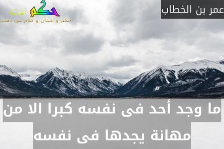 ما وجد أحد فى نفسه كبرا الا من مهانة يجدها فى نفسه-عمر بن الخطاب