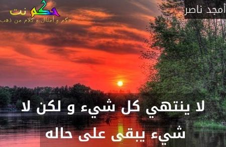 لا ينتهي كل شيء و لكن لا شيء يبقى على حاله -أمجد ناصر