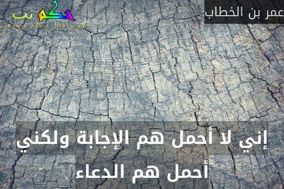 إني لا أحمل هم الإجابة ولكني أحمل هم الدعاء-عمر بن الخطاب