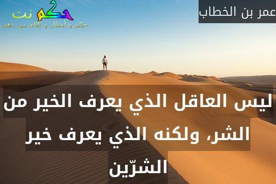 ليس العاقل الذي يعرف الخير من الشر، ولكنه الذي يعرف خير الشرّين-عمر بن الخطاب