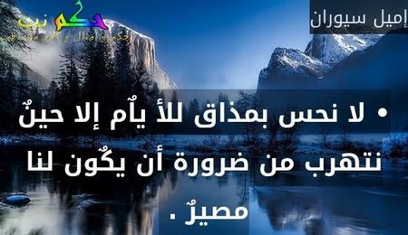 • لا نحس بمذاق للأ ياٌم إلا حينٌ نتهرب من ضرورة أن يكٌون لنا مصيرٌ . -إميل سيوران