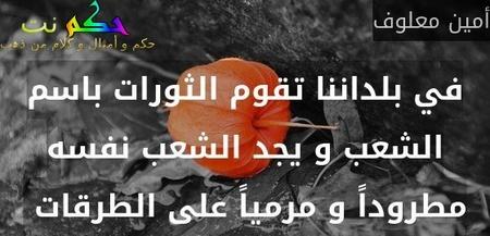 في بلداننا تقوم الثورات باسم الشعب و يجد الشعب نفسه مطروداً و مرمياً على الطرقات -أمين معلوف