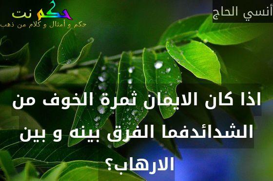اذا كان الايمان ثمرة الخوف من الشدائدفما الفرق بينه و بين الارهاب؟ -أنسي الحاج