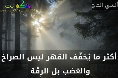 أكثر ما يُخفّف القهر ليس الصراخ والغضب بل الرِقّة -أنسي الحاج
