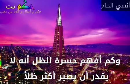 وكم أفهم حسرة الظل أنه لا يقدر أن يصير أكثر ظلاً -أنسي الحاج