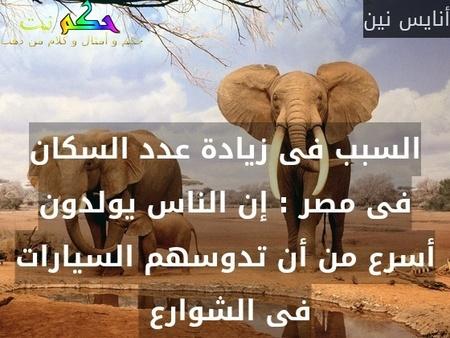 السبب فى زيادة عدد السكان فى مصر : إن الناس يولدون أسرع من أن تدوسهم السيارات فى الشوارع -أنايس نين